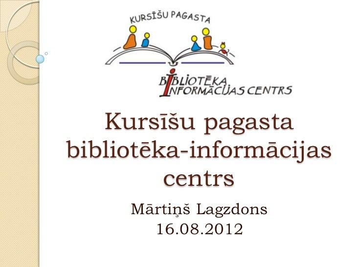 Kursīšu pagastabibliotēka-informācijas         centrs     Mārtiņš Lagzdons       16.08.2012