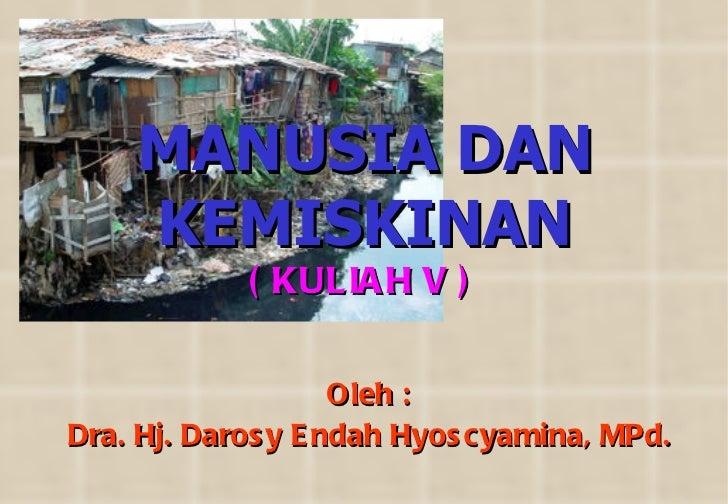 MANUSIA DAN KEMISKINAN Oleh : Dra. Hj. Darosy Endah Hyoscyamina, MPd. ( KULIAH V )