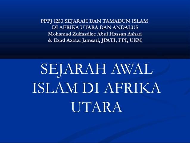 PPPJ 1253 SEJARAH DAN TAMADUN ISLAM     DI AFRIKA UTARA DAN ANDALUS   Mohamad Zulfazdlee Abul Hassan Ashari   & Ezad Azraa...