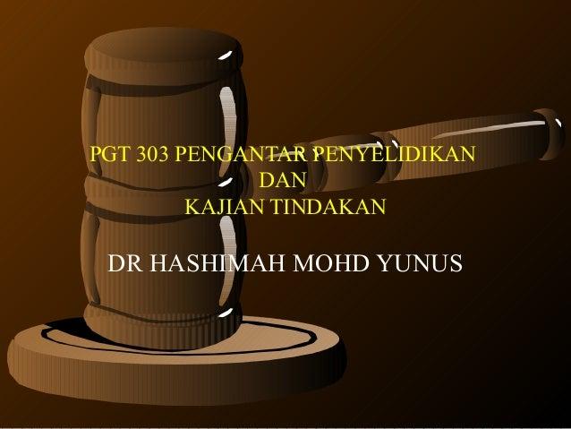 PGT 303 PENGANTAR PENYELIDIKANDANKAJIAN TINDAKANDR HASHIMAH MOHD YUNUS