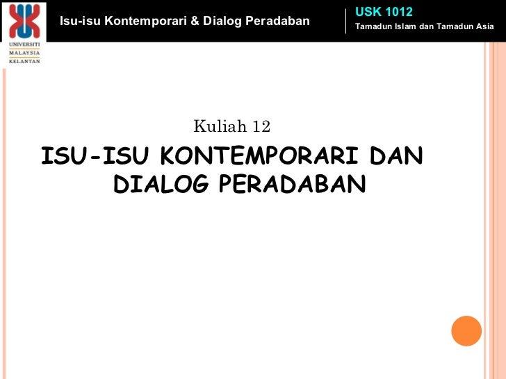 <ul><li>Kuliah 12 </li></ul><ul><li>ISU-ISU KONTEMPORARI DAN DIALOG PERADABAN </li></ul>Tamadun Islam dan Tamadun Asia USK...