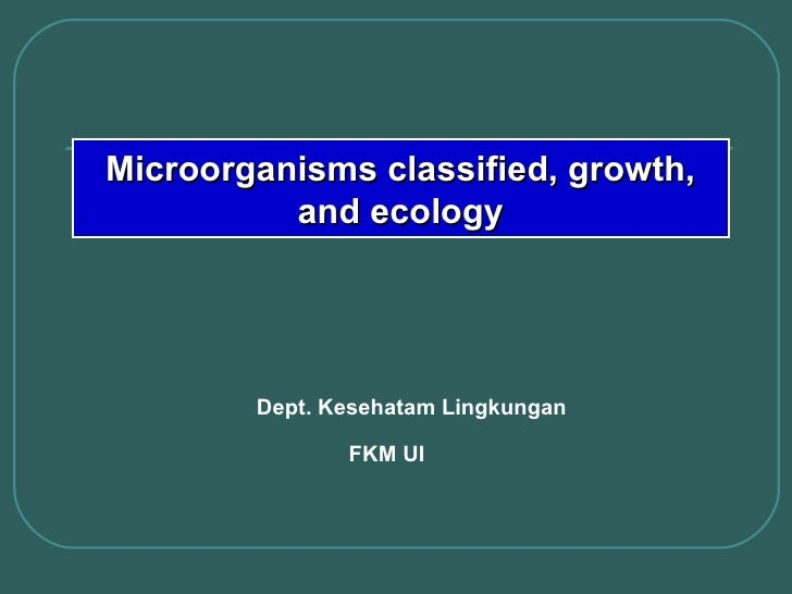 Dept. Kesehatam Lingkungan FKM UI Microorganisms classified, growth, and ecology