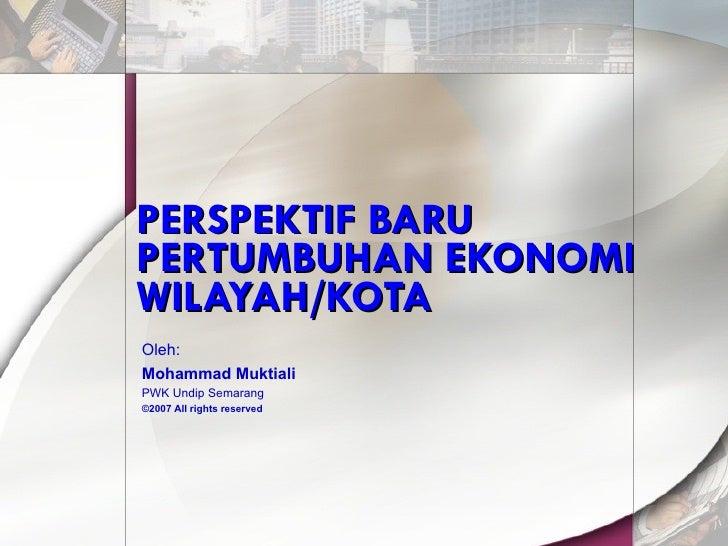 PERSPEKTIF BARU PERTUMBUHAN EKONOMI WILAYAH/KOTA Oleh: Mohammad Muktiali PWK Undip Semarang ©200 7  All rights reserved