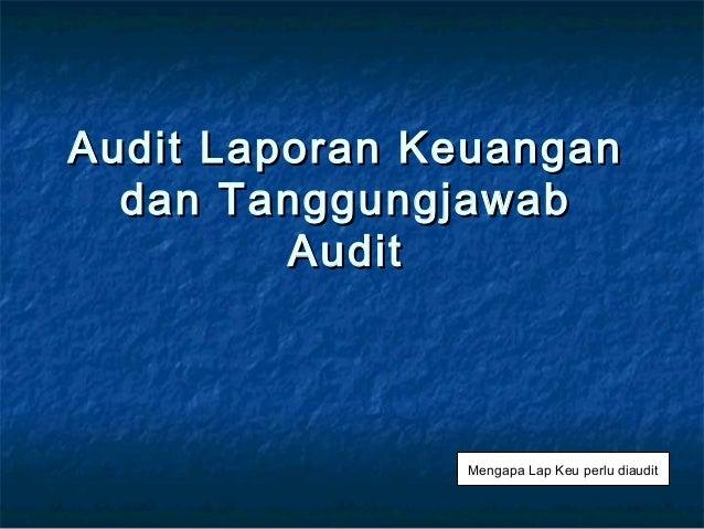 Audit Laporan Keuangan  dan Tanggungjawab         Audit               Mengapa Lap Keu perlu diaudit
