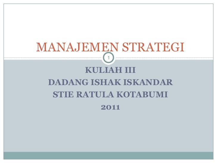 KULIAH III DADANG ISHAK ISKANDAR STIE RATULA KOTABUMI 2011 MANAJEMEN STRATEGI