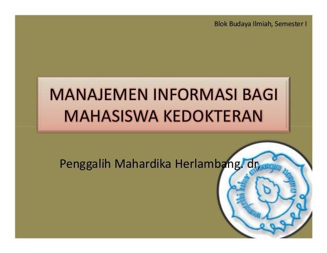 MANAJEMEN INFORMASI BAGI MAHASISWA KEDOKTERAN Blok Budaya Ilmiah, Semester I Penggalih Mahardika Herlambang. dr,