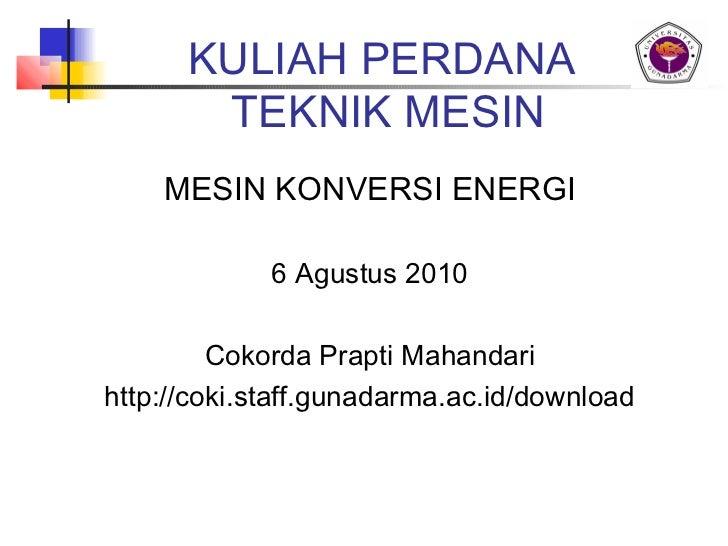 KULIAH PERDANA       TEKNIK MESIN    MESIN KONVERSI ENERGI             6 Agustus 2010         Cokorda Prapti Mahandarihttp...
