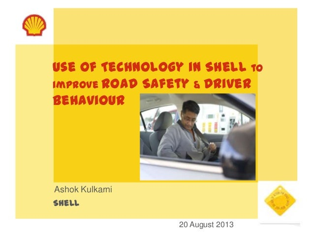 Use of Technology in Shell to improve Road Safety & Driver Behaviour Ashok Kulkarni Shell 20 August 2013