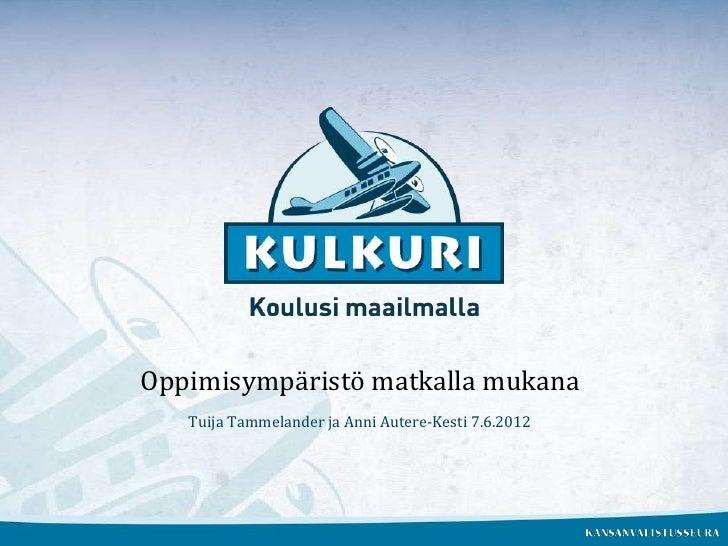 Oppimisympäristö matkalla mukana   Tuija Tammelander ja Anni Autere-Kesti 7.6.2012