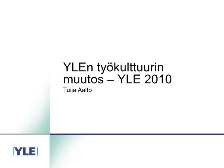 YLEn työkulttuurin muutos – YLE 2010 Tuija Aalto