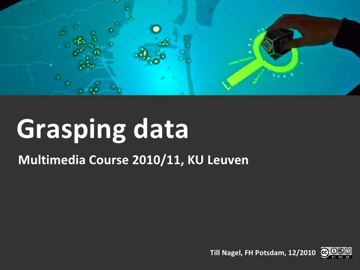 Grasping data Multimedia Course 2010/11, KU Leuven Till Nagel, FH Potsdam, 12/2010