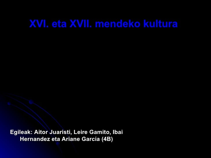 XVI. eta XVII. mendeko kultura   Egileak: Aitor Juaristi, Leire Gamito, Ibai Hernandez eta Ariane Garc ía (4B)