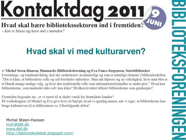 Hvad skal vi med kulturarven?<br />Michel Steen-Hansen <br />msh@dbf.dk<br />www.dbf.dk<br />http://biblioteksdebat.blogsp...
