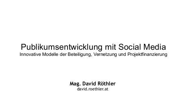 Publikumsentwicklung mit Social Media Innovative Modelle der Beteiligung, Vernetzung und Projektfinanzierung Mag. David Rö...