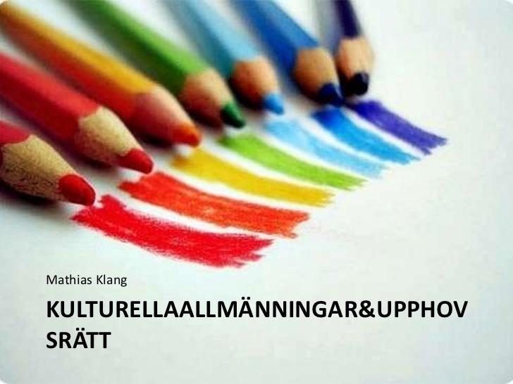 Mathias Klang<br />KulturellaAllmänningar & Upphovsrätt<br />