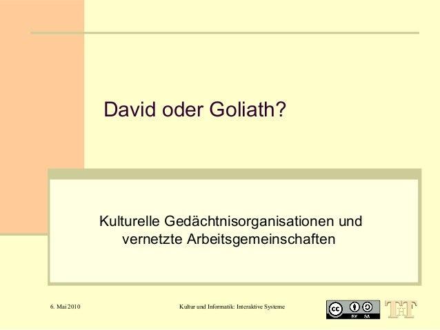 David oder Goliath?  Kulturelle Gedächtnisorganisationen und vernetzte Arbeitsgemeinschaften  6. Mai 2010  Kultur und Info...