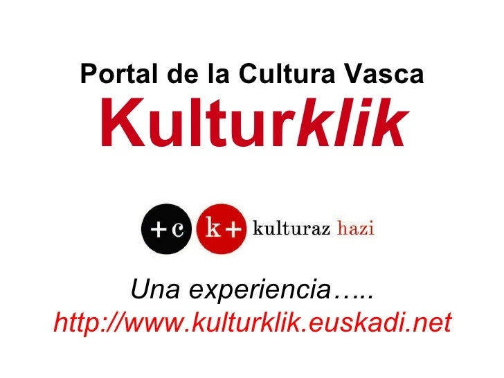Kultur klik Una experiencia….. http://www.kulturklik.euskadi.net Portal de la Cultura Vasca