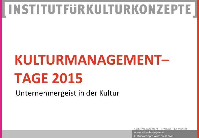 www.kulturkonzepte.at kulturkonzepte.wordpress.com Kulturmanagement – Training – Consulting KULTURMANAGEMENT– TAGE 2015 Un...