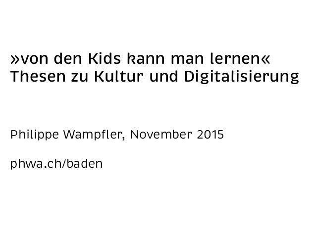 »von den Kids kann man lernen« Thesen zu Kultur und Digitalisierung Philippe Wampfler, November 2015 phwa.ch/baden