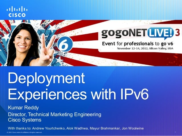 Deployment Experiences with IPv6  Kumar Reddy  Director, Technical Marketing Engineering  Cisco Systems  With thanks to: A...