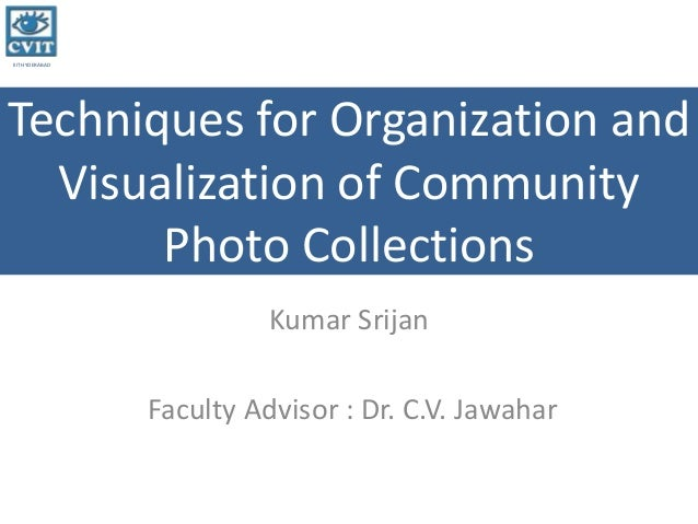 IIIT HYDERABAD Techniques for Organization and Visualization of Community Photo Collections Kumar Srijan Faculty Advisor :...