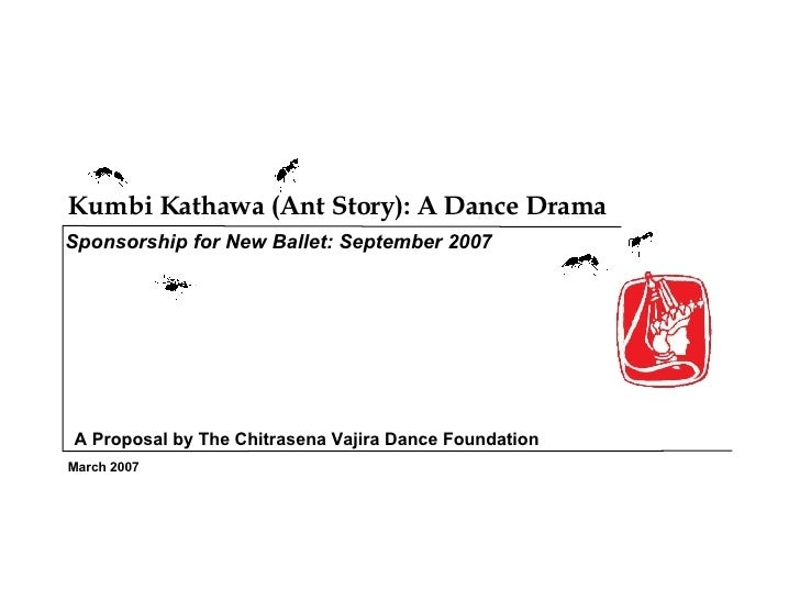 Kumbi Kathawa (Ant Story): A Dance Drama  March 2007 Sponsorship for New Ballet: September 2007 A Proposal by The Chitrase...