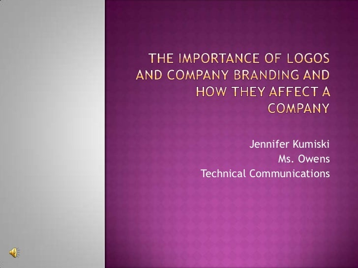 The Importance of Logos and Company Branding and How They Affect a Company<br />Jennifer Kumiski<br />Ms. Owens<br />Techn...