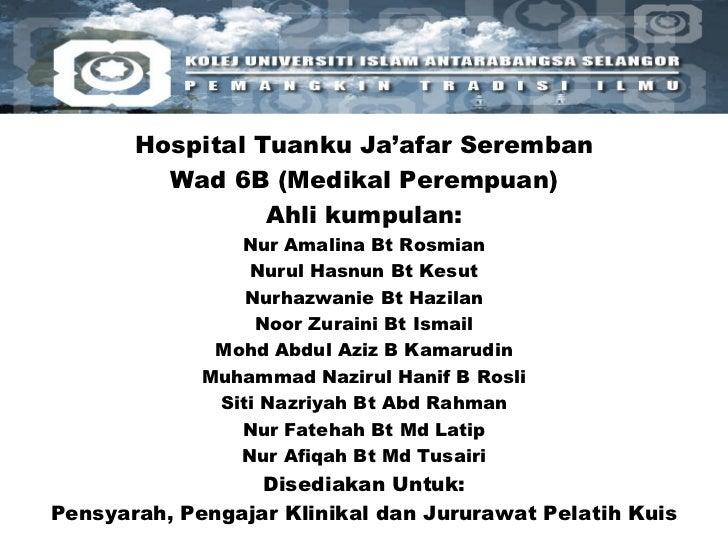 Hospital Tuanku Ja'afar Seremban Wad 6B (Medikal Perempuan) Ahli kumpulan: Nur Amalina Bt Rosmian Nurul Hasnun Bt Kesut Nu...