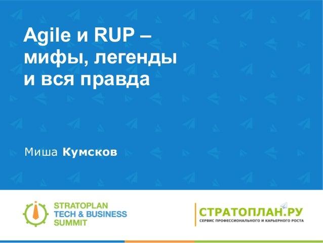 Agile и RUP –мифы, легендыи вся правдаМиша Кумсков