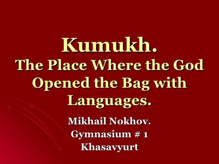 Kumukh. The Place Where the God Opened the Bag with  L anguages. Mikhail Nokhov. Gymnasium # 1 Khasavyurt