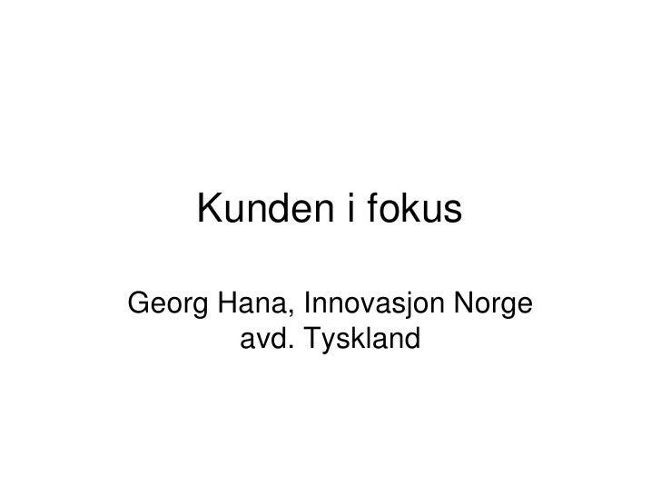 Kunden i fokus  Georg Hana, Innovasjon Norge        avd. Tyskland