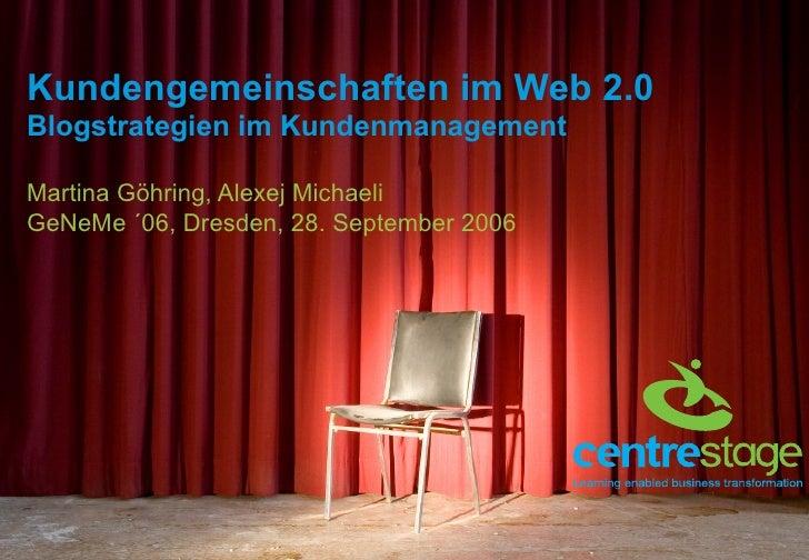 Kundengemeinschaften im Web 2.0 Blogstrategien im Kundenmanagement Martina Göhring, Alexej Michaeli GeNeMe ´06, Dresden, 2...