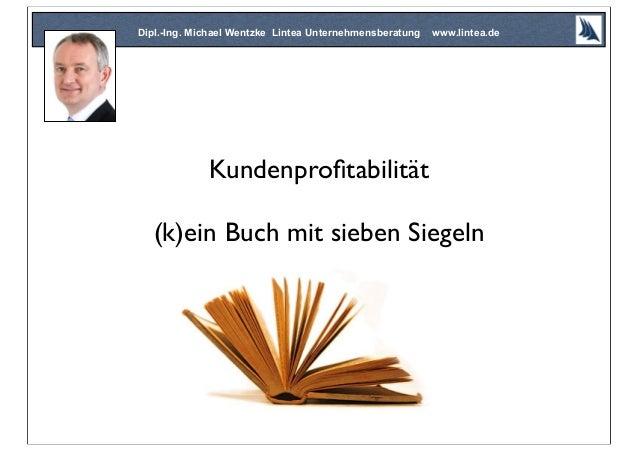 Kundenprofitabilität (k)ein Buch mit sieben Siegeln Dipl.-Ing. Michael Wentzke Lintea Unternehmensberatung www.lintea.de