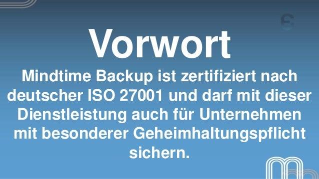 Vorwort  Mindtime Backup ist zertifiziert nachdeutscher ISO 27001 und darf mit dieser Dienstleistung auch für Unternehmen ...