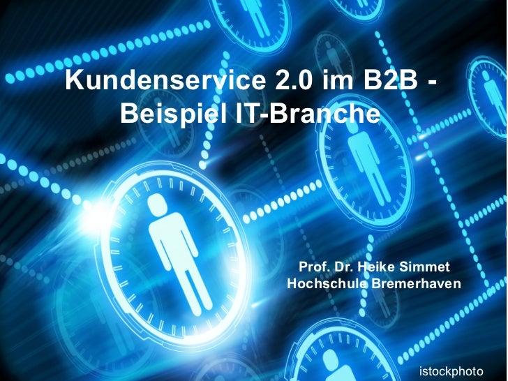 Kundenservice 2.0 im B2B -   Beispiel IT-Branche                Prof. Dr. Heike Simmet               Hochschule Bremerhave...