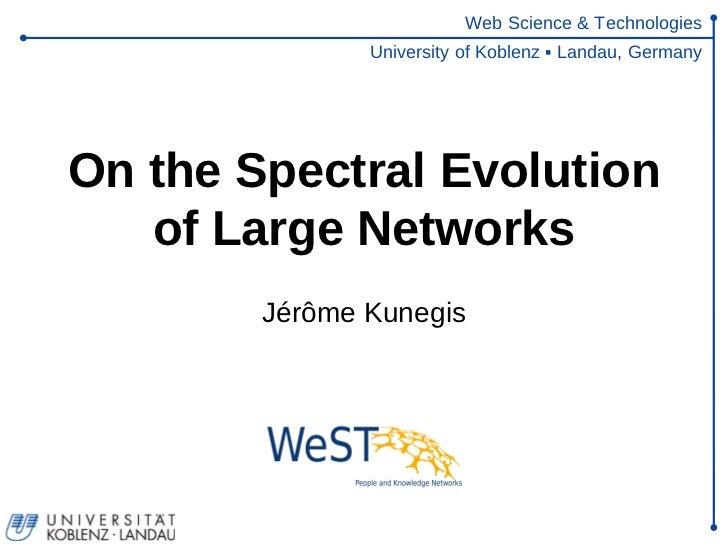 Web Science & Technologies               University of Koblenz ▪ Landau, GermanyOn the Spectral Evolution   of Large Netwo...