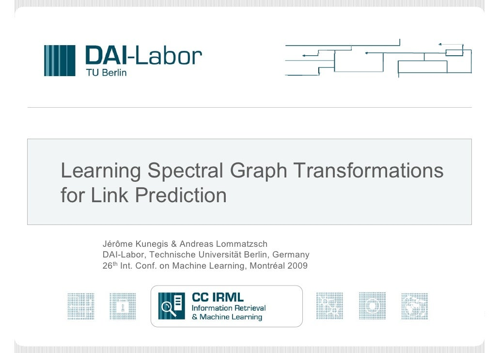 Learning Spectral Graph Transformationsfor Link Prediction    Jérôme Kunegis & Andreas Lommatzsch    DAI-Labor, Technische...
