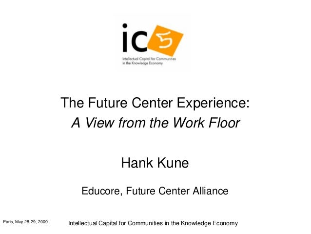 Paris, May 28-29, 2009 Intellectual Capital for Communities in the Knowledge Economy The Future Center Experience: A View ...
