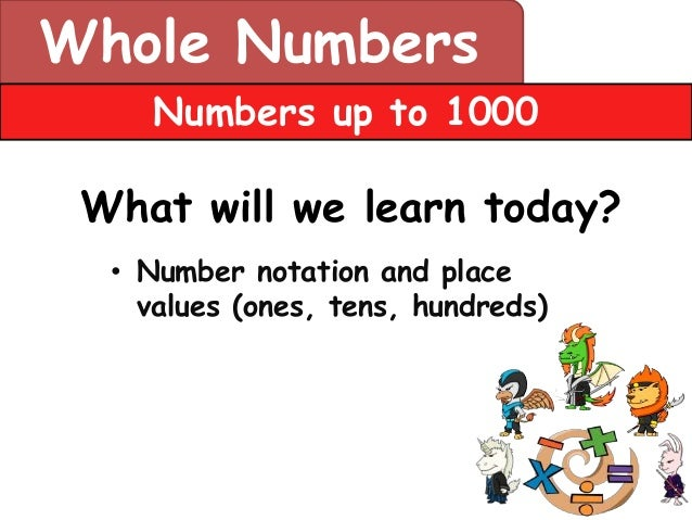 Whole Numbers     Numbers up to 1000 What will we learn today?  • Number notation and place    values (ones, tens, hundreds)