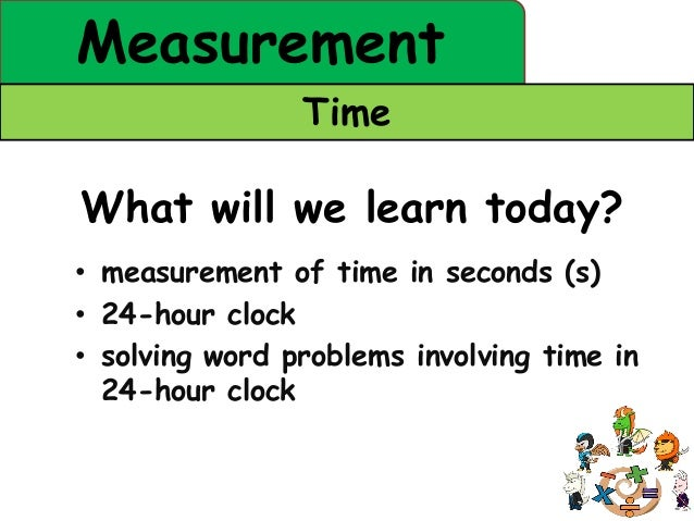 Measurement                TimeWhat will we learn today?• measurement of time in seconds (s)• 24-hour clock• solving word ...