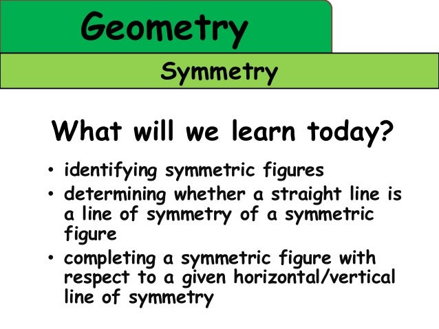 Geometry            SymmetryWhat will we learn today?• identifying symmetric figures• determining whether a straight line ...