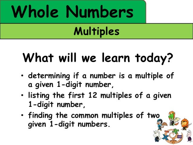 Whole Numbers               Multiples What will we learn today? • determining if a number is a multiple of   a given 1-dig...