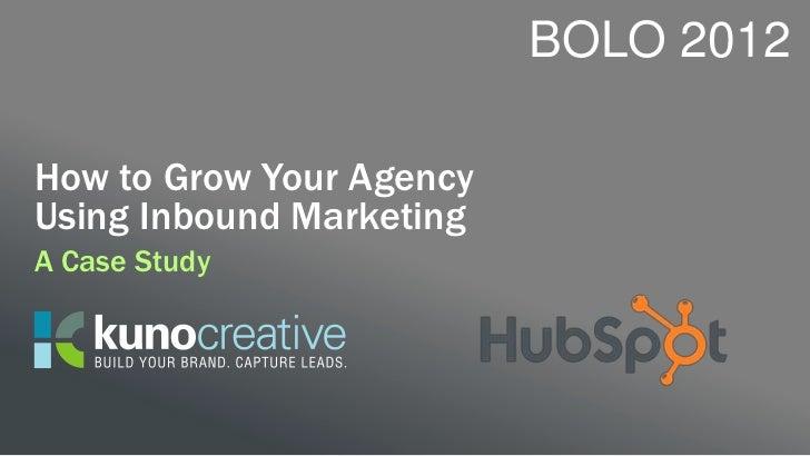 BOLO 2012How to Grow Your AgencyUsing Inbound MarketingA Case Study
