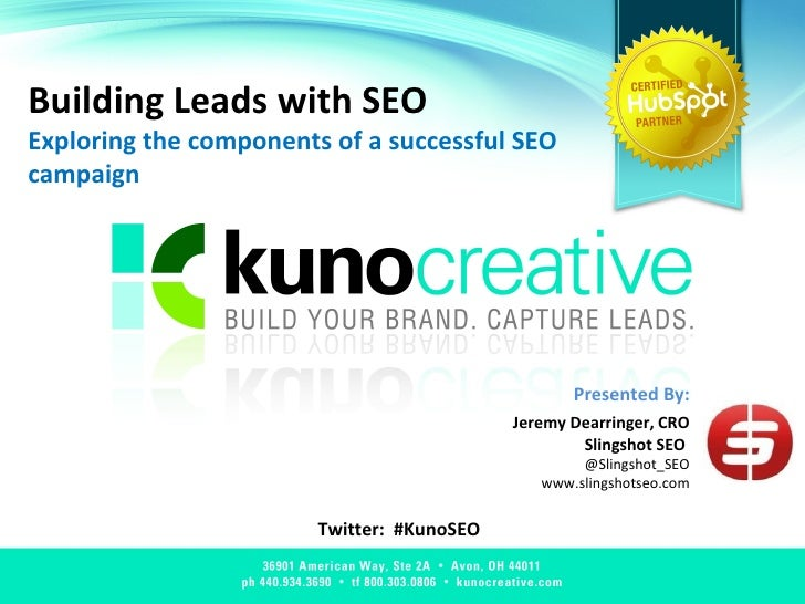 Building Leads with SEO Exploring the components of a successful SEO campaign Twitter:  #KunoSEO Presented By: Jeremy Dear...