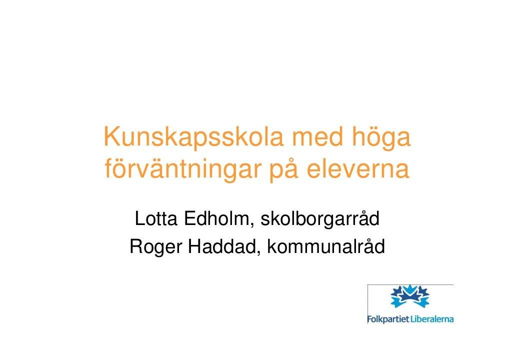 Kunskapsskola med höga förväntningar på eleverna   Lotta Edholm, skolborgarråd   Roger Haddad, kommunalråd