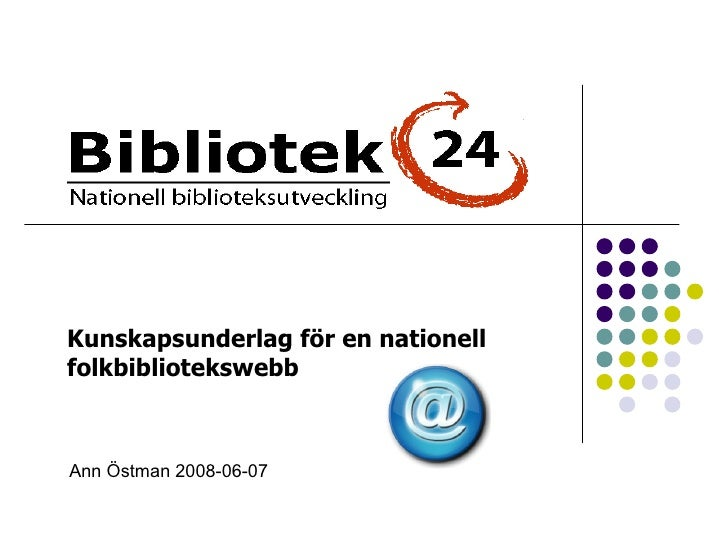 Ann Östman 2008-06-07 Kunskapsunderlag för en nationell  folkbibliotekswebb
