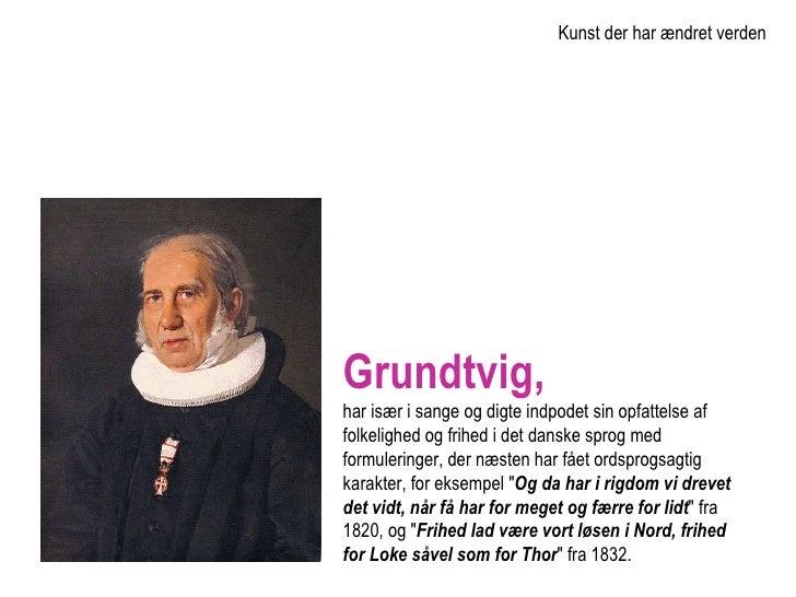 Grundtvig,   har især i sange og digte indpodet sin opfattelse af folkelighed og frihed i det danske sprog med formulering...