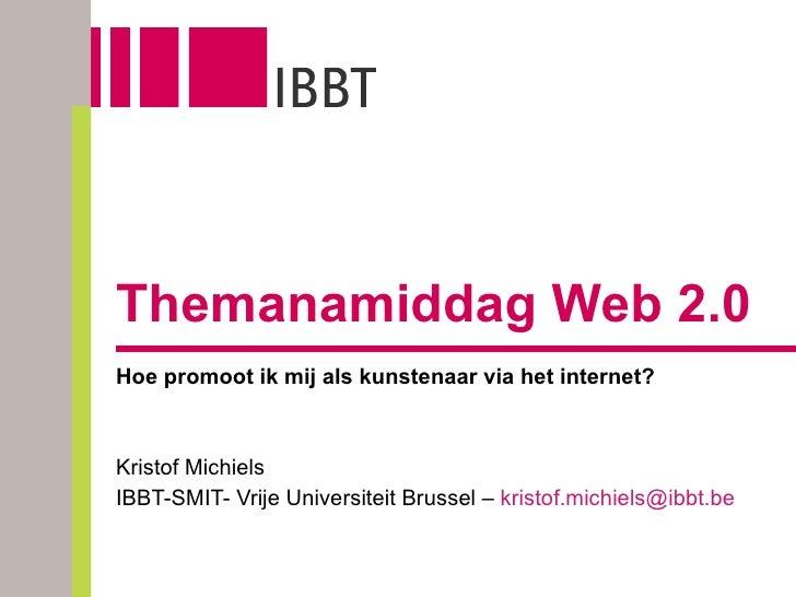 Themanamiddag Web 2.0 Hoe promoot ik mij als kunstenaar via het internet? Kristof Michiels IBBT-SMIT- Vrije Universiteit B...