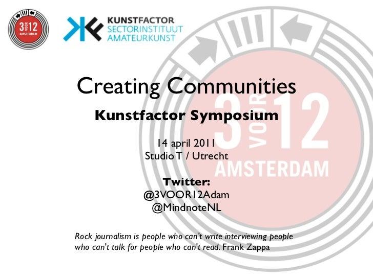 Creating Communities     Kunstfactor Symposium                     14 april 2011                   Studio T / Utrecht     ...