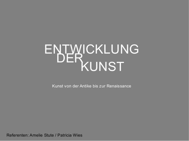 ENTWICKLUNG DER KUNST Kunst von der Antike bis zur Renaissance  Referenten: Amelie Stute / Patricia Wies
